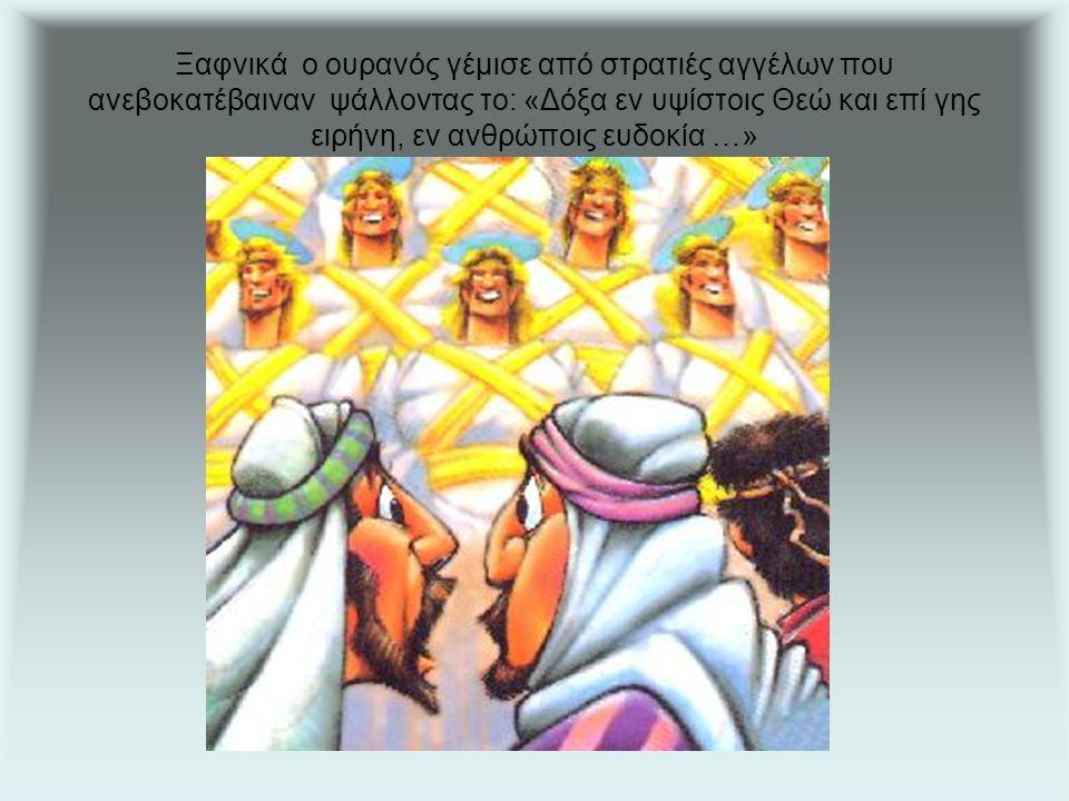Ξαφνικά ο ουρανός γέμισε από στρατιές αγγέλων που ανεβοκατέβαιναν ψάλλοντας το: «Δόξα εν υψίστοις Θεώ και επί γης ειρήνη, εν ανθρώποις ευδοκία …»