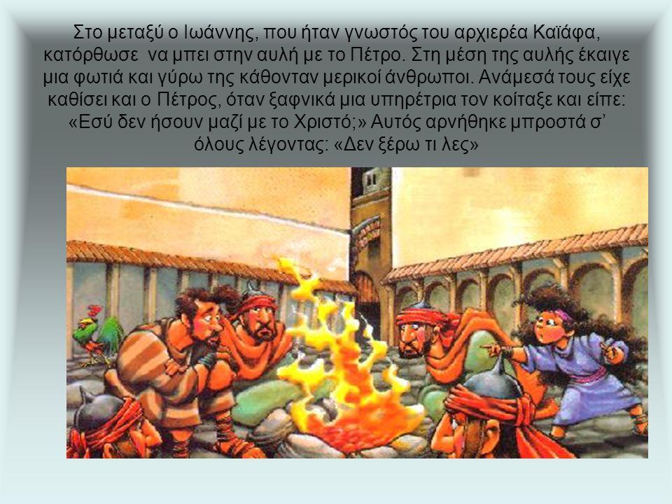 Στο μεταξύ ο Ιωάννης, που ήταν γνωστός του αρχιερέα Καϊάφα, κατόρθωσε να μπει στην αυλή με το Πέτρο.