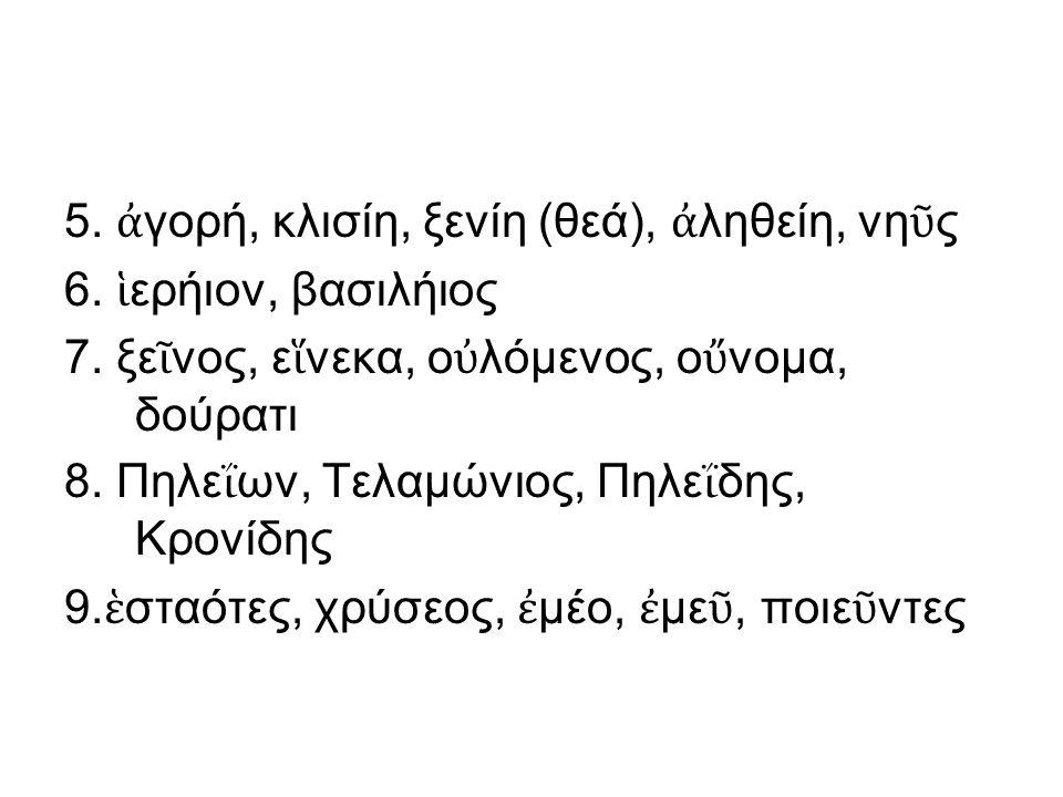 5. ἀ γορή, κλισίη, ξενίη (θεά), ἀ ληθείη, νη ῦ ς 6.