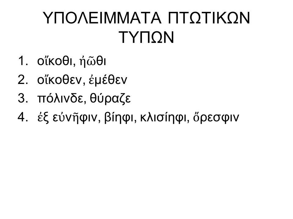 ΥΠΟΛΕΙΜΜΑΤΑ ΠΤΩΤΙΚΩΝ ΤΥΠΩΝ 1.ο ἴ κοθι, ἠῶ θι 2.ο ἴ κοθεν, ἐ μέθεν 3.πόλινδε, θύραζε 4.