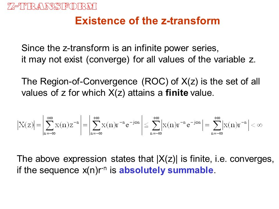 Existence of the z-transform Since the z-transform is an infinite power series, it may not exist (converge) for all values of the variable z.