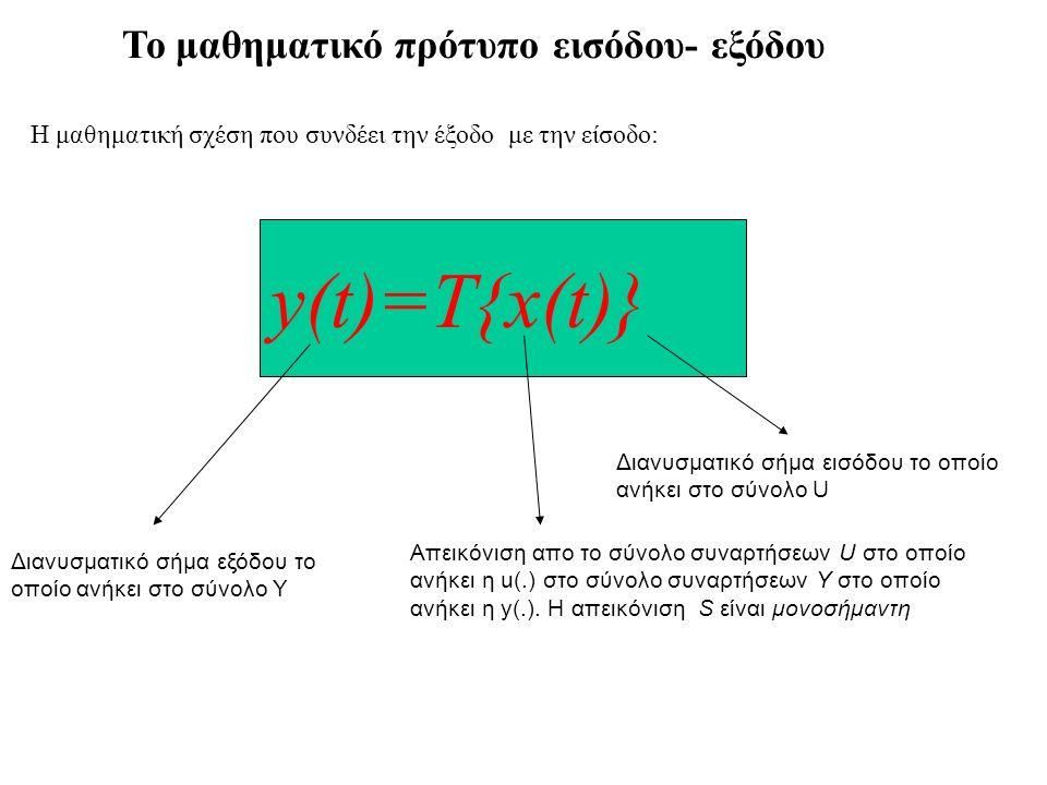 y(t)=T{x(t)} Το μαθηματικό πρότυπο εισόδου- εξόδου Η μαθηματική σχέση που συνδέει την έξοδο με την είσοδο: Διανυσματικό σήμα εξόδου το οποίο ανήκει στο σύνολο Υ Διανυσματικό σήμα εισόδου το οποίο ανήκει στο σύνολο U Aπεικόνιση απο το σύνολο συναρτήσεων U στο οποίο ανήκει η u(.) στο σύνολο συναρτήσεων Y στο οποίο ανήκει η y(.).