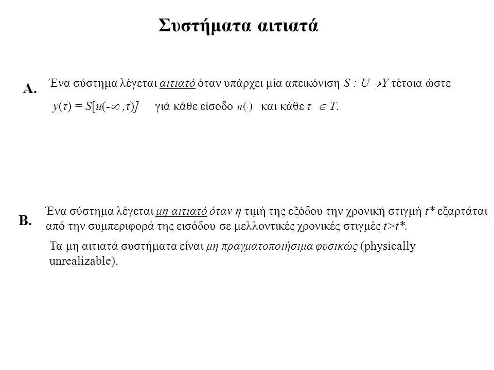 Δυναμικά Συστήματα (1) Κατάσταση του συστήματος Η σχέση εισόδου εξόδου ενός συστήματος με μνήμη έχει την εξής μορφή: y(τ)=S[u [- ,τ] ] Για να προσδιοριστεί η τιμή της εξόδου είναι αναγκαίο να παρατηρείται το σύστημα από t= -  Υπάρχουν συστήματα τέτοια που η έξοδός τους y(τ) είναι συνάρτηση της αντί της Π.χ.όπου Μπορεί να προσδιορίσει κάποιος την έξοδο y(t) γιά t  t 0 γνωρίζοντας την είσοδο μόνο για t  t 0, αρκεί επί πλέον να γνωρίζει την x(t 0 ).