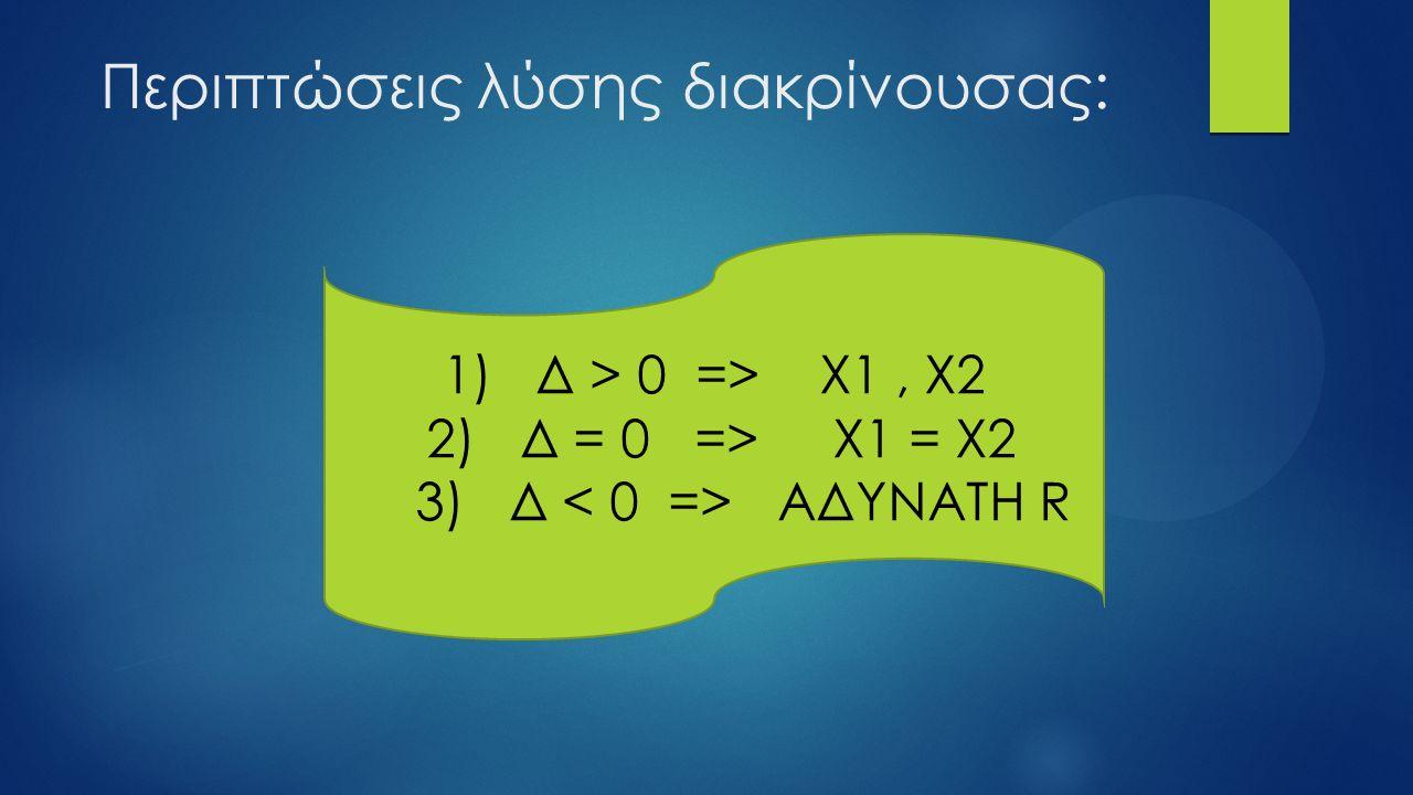 Περιπτώσεις λύσης διακρίνουσας: 1) Δ > 0 => Χ1, Χ2 2) Δ = 0 => Χ1 = Χ2 3) Δ ΑΔΥΝΑΤΗ R