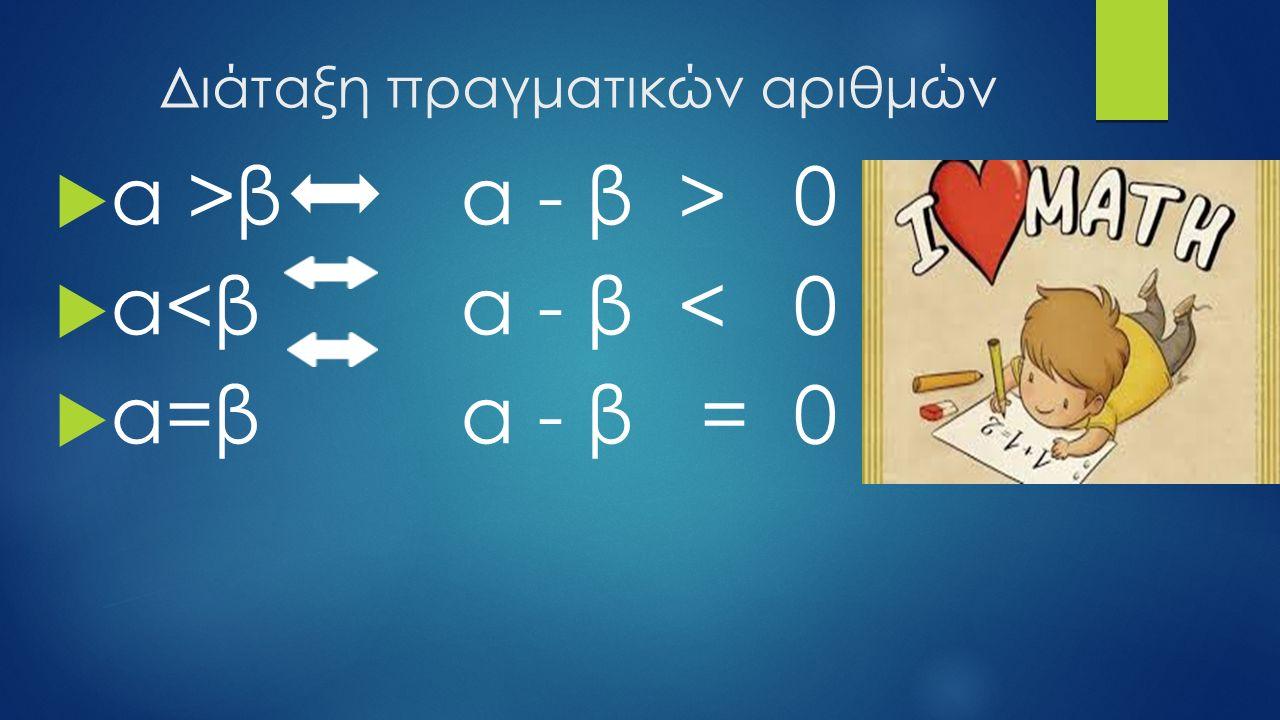 Διάταξη πραγματικών αριθμών  α >β α - β > 0  α<β α - β < 0  α=β α - β = 0