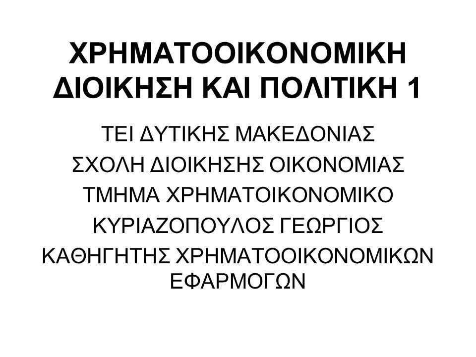 ΧΡΗΜΑΤΟΟΙΚΟΝΟΜΙΚΗ ΔΙΟΙΚΗΣΗ ΚΑΙ ΠΟΛΙΤΙΚΗ 1 ΤΕΙ ΔΥΤΙΚΗΣ ΜΑΚΕΔΟΝΙΑΣ ΣΧΟΛΗ ΔΙΟΙΚΗΣΗΣ ΟΙΚΟΝΟΜΙΑΣ ΤΜΗΜΑ ΧΡΗΜΑΤΟΙΚΟΝΟΜΙΚΟ ΚΥΡΙΑΖΟΠΟΥΛΟΣ ΓΕΩΡΓΙΟΣ ΚΑΘΗΓΗΤΗΣ ΧΡΗΜΑΤΟΟΙΚΟΝΟΜΙΚΩΝ ΕΦΑΡΜΟΓΩΝ