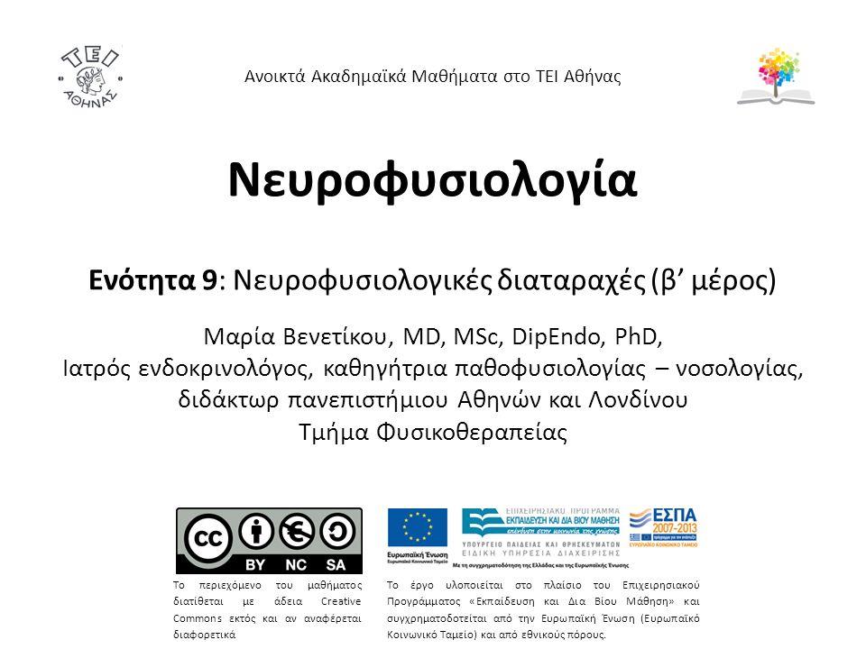 Νευροφυσιολογία Ενότητα 9: Νευροφυσιολογικές διαταραχές (β' μέρος) Mαρία Bενετίκου, MD, MSc, DipEndo, PhD, Ιατρός ενδοκρινολόγος, καθηγήτρια παθοφυσιολογίας – νοσολογίας, διδάκτωρ πανεπιστήμιου Αθηνών και Λονδίνου Τμήμα Φυσικοθεραπείας Ανοικτά Ακαδημαϊκά Μαθήματα στο ΤΕΙ Αθήνας Το περιεχόμενο του μαθήματος διατίθεται με άδεια Creative Commons εκτός και αν αναφέρεται διαφορετικά Το έργο υλοποιείται στο πλαίσιο του Επιχειρησιακού Προγράμματος «Εκπαίδευση και Δια Βίου Μάθηση» και συγχρηματοδοτείται από την Ευρωπαϊκή Ένωση (Ευρωπαϊκό Κοινωνικό Ταμείο) και από εθνικούς πόρους.