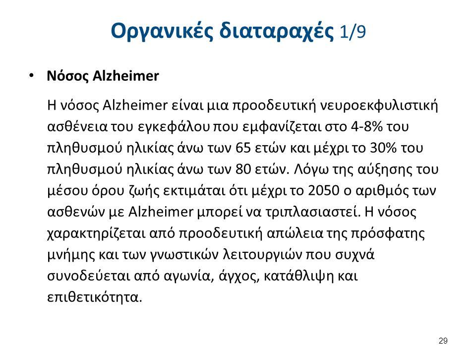 Οργανικές διαταραχές 1/9 Nόσος Alzheimer Η νόσος Alzheimer είναι μια προοδευτική νευροεκφυλιστική ασθένεια του εγκεφάλου που εμφανίζεται στο 4-8% του πληθυσμού ηλικίας άνω των 65 ετών και μέχρι το 30% του πληθυσμού ηλικίας άνω των 80 ετών.