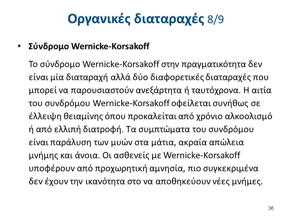 Οργανικές διαταραχές 8/9 Σύνδρομο Wernicke-Korsakoff Το σύνδρομο Wernicke-Korsakoff στην πραγματικότητα δεν είναι μία διαταραχή αλλά δύο διαφορετικές διαταραχές που μπορεί να παρουσιαστούν ανεξάρτητα ή ταυτόχρονα.