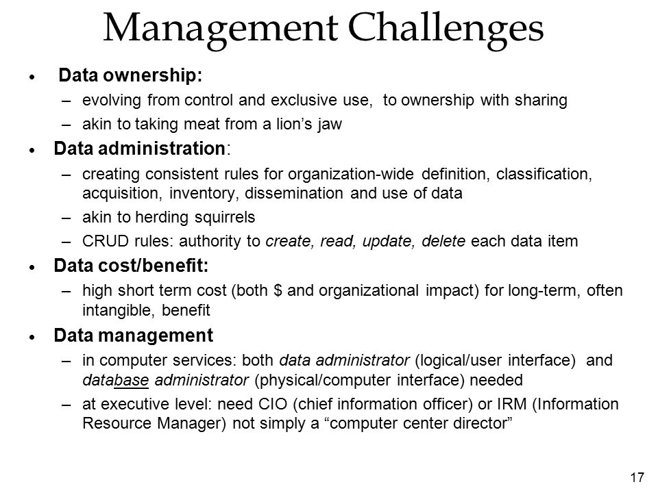 17 Management Challenges  Data ownership: –evolving from control and exclusive use, to ownership with sharing –akin to taking meat from a lion's jaw  Data administration: –creating consistent rules for organization-wide definition, classification, acquisition, inventory, dissemination and use of data –akin to herding squirrels –CRUD rules: authority to create, read, update, delete each data item  Data cost/benefit: –high short term cost (both $ and organizational impact) for long-term, often intangible, benefit  Data management –in computer services: both data administrator (logical/user interface) and database administrator (physical/computer interface) needed –at executive level: need CIO (chief information officer) or IRM (Information Resource Manager) not simply a computer center director
