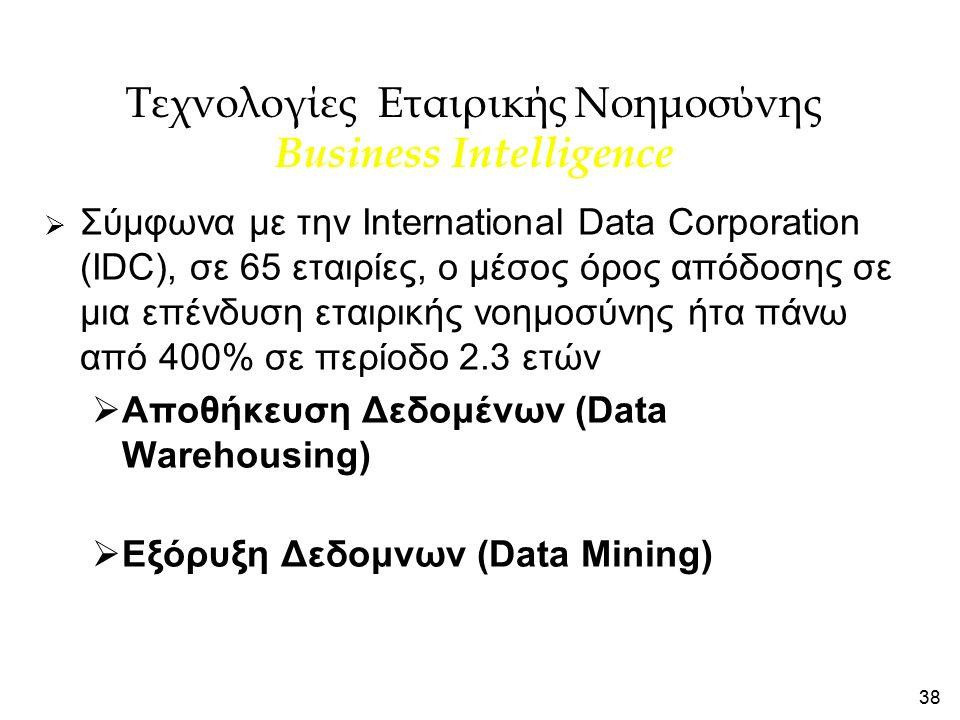 38 Τεχνολογίες Εταιρικής Νοημοσύνης Business Intelligence  Σύμφωνα με την International Data Corporation (IDC), σε 65 εταιρίες, ο μέσος όρος απόδοσης σε μια επένδυση εταιρικής νοημοσύνης ήτα πάνω από 400% σε περίοδο 2.3 ετών  Αποθήκευση Δεδομένων (Data Warehousing)  Εξόρυξη Δεδομνων (Data Mining)