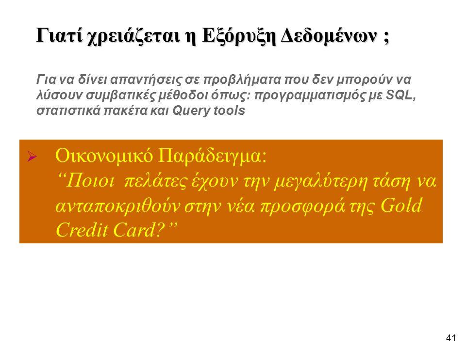 41  Οικονομικό Παράδειγμα: Ποιοι πελάτες έχουν την μεγαλύτερη τάση να ανταποκριθούν στην νέα προσφορά της Gold Credit Card? Γιατί χρειάζεται η Εξόρυξη Δεδομένων ; Για να δίνει απαντήσεις σε προβλήματα που δεν μπορούν να λύσουν συμβατικές μέθοδοι όπως: προγραμματισμός με SQL, στατιστικά πακέτα και Query tools