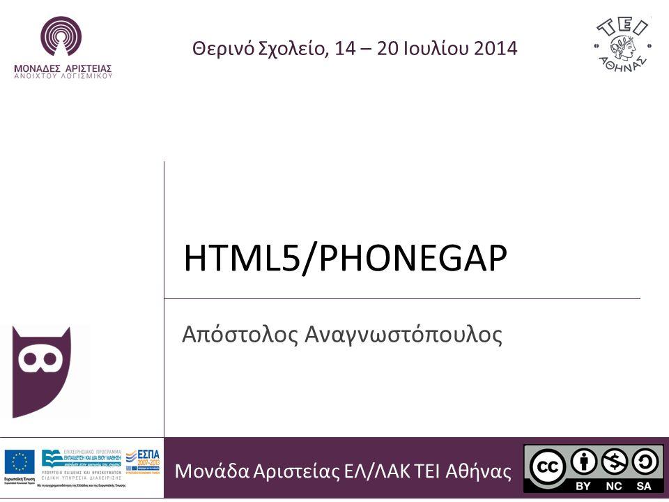 HTML5/PHONEGAP Θερινό Σχολείο, 14 – 20 Ιουλίου 2014 Απόστολος Αναγνωστόπουλος Μονάδα Αριστείας ΕΛ/ΛΑΚ ΤΕΙ Αθήνας