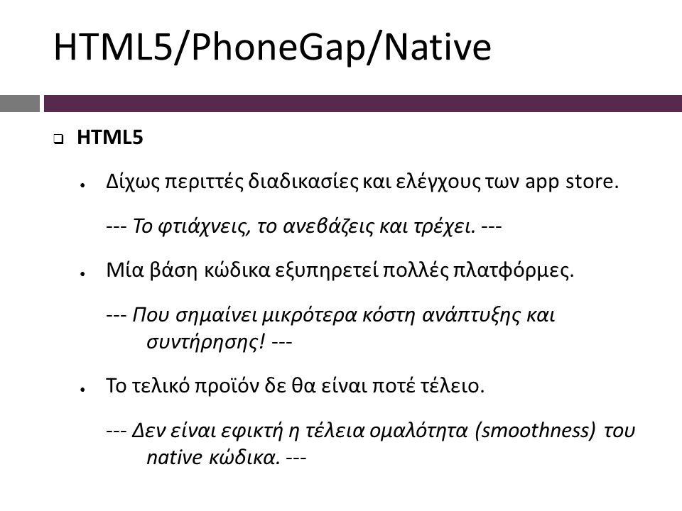  HTML5 ● Δίχως περιττές διαδικασίες και ελέγχους των app store. --- Το φτιάχνεις, το ανεβάζεις και τρέχει. --- ● Μία βάση κώδικα εξυπηρετεί πολλές πλ
