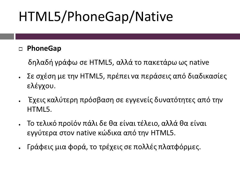 HTML5/PhoneGap/Native  PhoneGap δηλαδή γράφω σε HTML5, αλλά το πακετάρω ως native ● Σε σχέση με την HTML5, πρέπει να περάσεις από διαδικασίες ελέγχου.