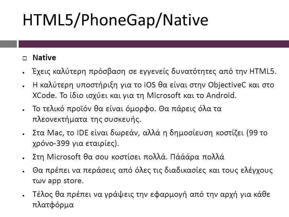 HTML5/PhoneGap/Native  Native ● Έχεις καλύτερη πρόσβαση σε εγγενείς δυνατότητες από την HTML5. ● Η καλύτερη υποστήριξη για το iOS θα είναι στην Objec