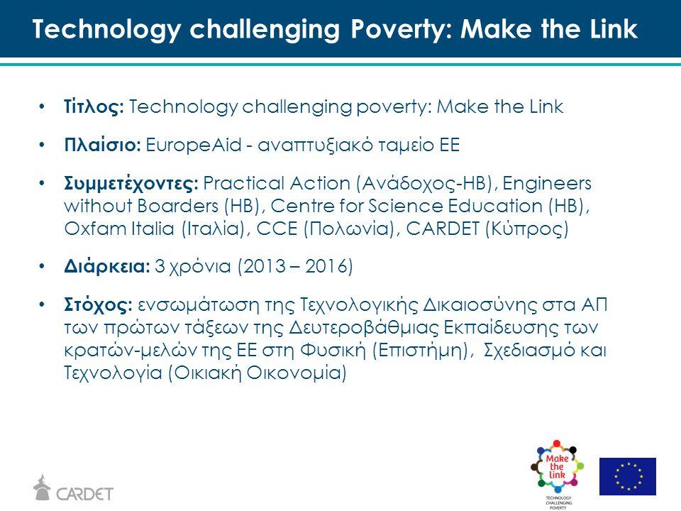 Τίτλος: Technology challenging poverty: Make the Link Πλαίσιο: EuropeAid - αναπτυξιακό ταμείο ΕE Συμμετέχοντες: Practical Action (Ανάδοχος-ΗΒ), Engineers without Boarders (ΗΒ), Centre for Science Education (ΗΒ), Oxfam Italia (Ιταλία), CCE (Πολωνία), CARDET (Κύπρος) Διάρκεια: 3 χρόνια (2013 – 2016) Στόχος: ενσωμάτωση της Τεχνολογικής Δικαιοσύνης στα ΑΠ των πρώτων τάξεων της Δευτεροβάθμιας Εκπαίδευσης των κρατών-μελών της ΕΕ στη Φυσική (Επιστήμη), Σχεδιασμό και Τεχνολογία (Οικιακή Οικονομία) Technology challenging Poverty: Make the Link