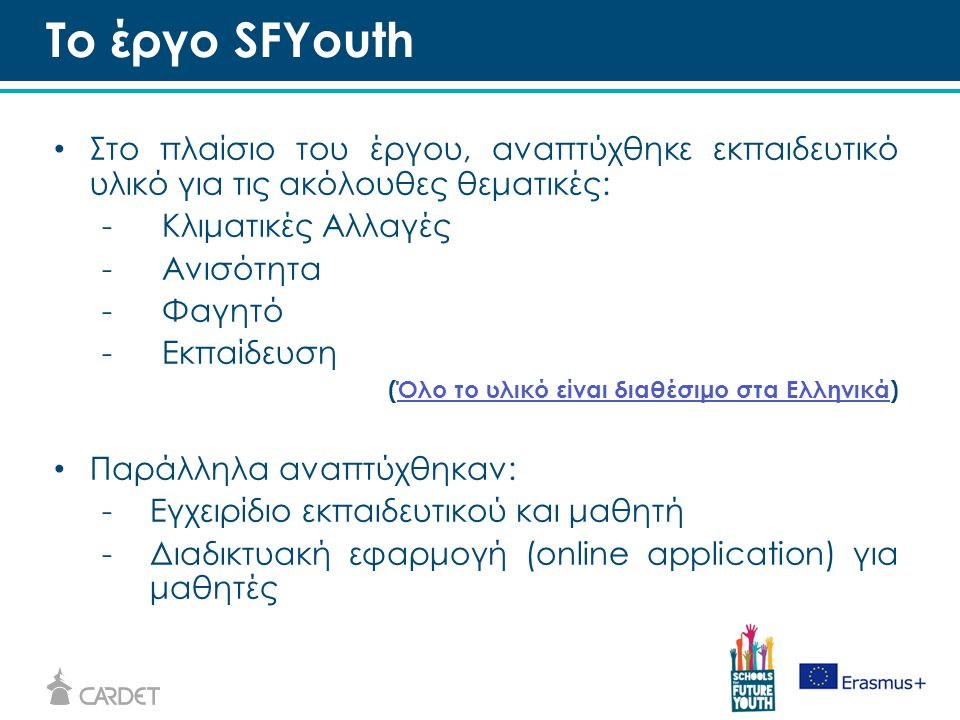 Στο πλαίσιο του έργου, αναπτύχθηκε εκπαιδευτικό υλικό για τις ακόλουθες θεματικές: -Κλιματικές Αλλαγές -Ανισότητα -Φαγητό -Εκπαίδευση (Όλο το υλικό είναι διαθέσιμο στα Ελληνικά)Όλο το υλικό είναι διαθέσιμο στα Ελληνικά Παράλληλα αναπτύχθηκαν: -Εγχειρίδιο εκπαιδευτικού και μαθητή -Διαδικτυακή εφαρμογή (online application) για μαθητές Το έργο SFYouth