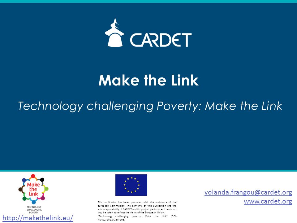 Make the Link yolanda.frangou@cardet.org www.cardet.org Technology challenging Poverty: Make the Link http://makethelink.eu/ This publication has been produced with the assistance of the European Commission.