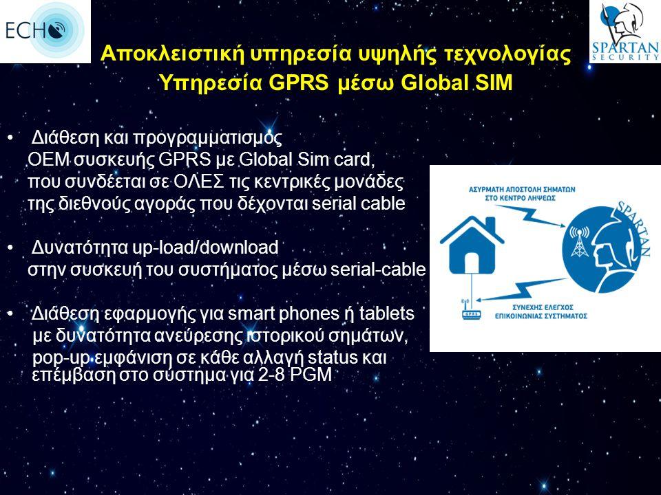 Διάθεση και προγραμματισμός ΟΕΜ συσκευής GPRS με Global Sim card, που συνδέεται σε ΟΛΕΣ τις κεντρικές μονάδες της διεθνούς αγοράς που δέχονται serial cable Δυνατότητα up-load/download στην συσκευή του συστήματος μέσω serial-cable Διάθεση εφαρμογής για smart phones ή tablets με δυνατότητα ανεύρεσης ιστορικού σημάτων, pop-up εμφάνιση σε κάθε αλλαγή status και επέμβαση στο σύστημα για 2-8 PGM Αποκλειστική υπηρεσία υψηλής τεχνολογίας Υπηρεσία GPRS μέσω Global SIM