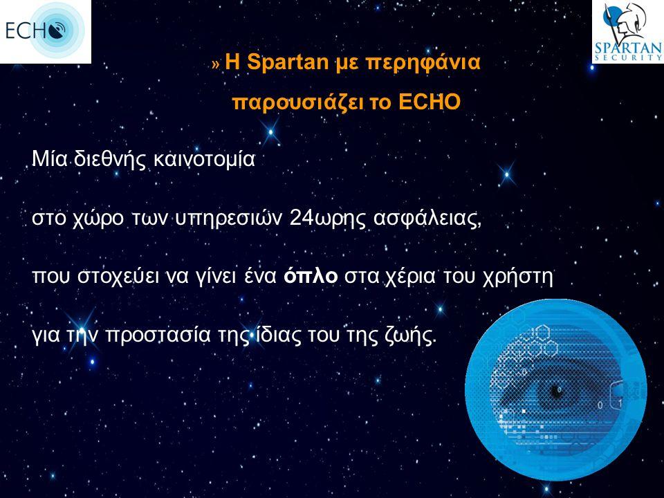 » Η Spartan με περηφάνια παρουσιάζει το ECHO Μία διεθνής καινοτομία στο χώρο των υπηρεσιών 24ωρης ασφάλειας, που στοχεύει να γίνει ένα όπλο στα χέρια του χρήστη για την προστασία της ίδιας του της ζωής.