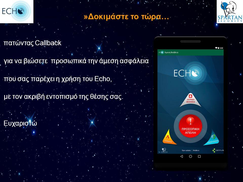 πατώντας Callback για να βιώσετε προσωπικά την άμεση ασφάλεια που σας παρέχει η χρήση του Echo, με τον ακριβή εντοπισμό της θέσης σας. Ευχαριστώ »Δοκι
