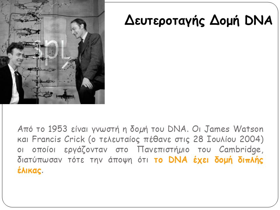 Από το 1953 είναι γνωστή η δοµή του DNA. Οι James Watson και Francis Crick (ο τελευταίος πέθανε στις 28 Ιουλίου 2004) οι οποίοι εργάζονταν στο Πανεπισ