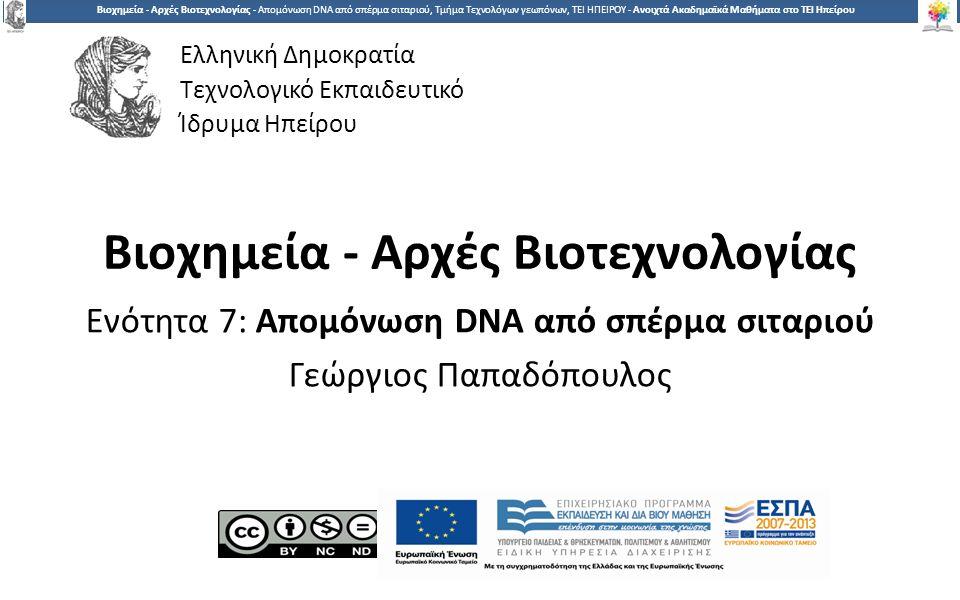 1 Βιοχημεία - Αρχές Βιοτεχνολογίας - Απομόνωση DNA από σπέρμα σιταριού, Τμήμα Τεχνολόγων γεωπόνων, ΤΕΙ ΗΠΕΙΡΟΥ - Ανοιχτά Ακαδημαϊκά Μαθήματα στο ΤΕΙ Ηπείρου Βιοχημεία - Αρχές Βιοτεχνολογίας Ενότητα 7: Απομόνωση DNA από σπέρμα σιταριού Γεώργιος Παπαδόπουλος Ελληνική Δημοκρατία Τεχνολογικό Εκπαιδευτικό Ίδρυμα Ηπείρου
