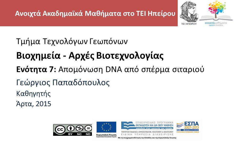 2 Βιοχημεία - Αρχές Βιοτεχνολογίας - Απομόνωση DNA από σπέρμα σιταριού, Τμήμα Τεχνολόγων γεωπόνων, ΤΕΙ ΗΠΕΙΡΟΥ - Ανοιχτά Ακαδημαϊκά Μαθήματα στο ΤΕΙ Ηπείρου Τμήμα Τεχνολόγων Γεωπόνων Βιοχημεία - Αρχές Βιοτεχνολογίας Ενότητα 7: Απομόνωση DNA από σπέρμα σιταριού Γεώργιος Παπαδόπουλος Καθηγητής Άρτα, 2015 Ανοιχτά Ακαδημαϊκά Μαθήματα στο ΤΕΙ Ηπείρου