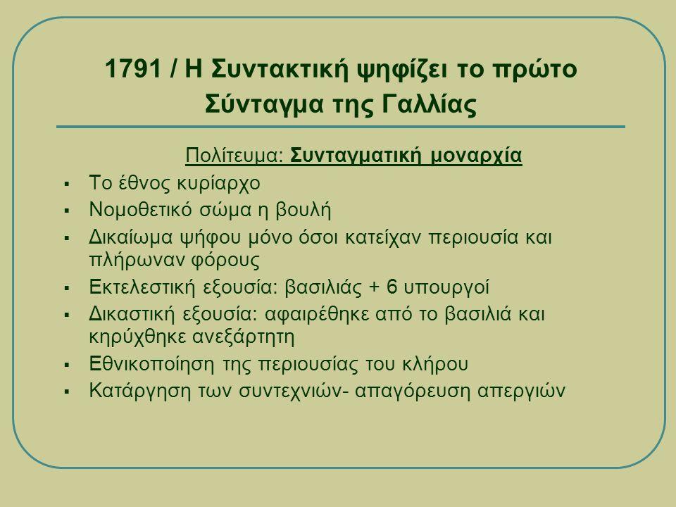 1791 / Η Συντακτική ψηφίζει το πρώτο Σύνταγμα της Γαλλίας Πολίτευμα: Συνταγματική μοναρχία  Το έθνος κυρίαρχο  Νομοθετικό σώμα η βουλή  Δικαίωμα ψήφου μόνο όσοι κατείχαν περιουσία και πλήρωναν φόρους  Εκτελεστική εξουσία: βασιλιάς + 6 υπουργοί  Δικαστική εξουσία: αφαιρέθηκε από το βασιλιά και κηρύχθηκε ανεξάρτητη  Εθνικοποίηση της περιουσίας του κλήρου  Κατάργηση των συντεχνιών- απαγόρευση απεργιών