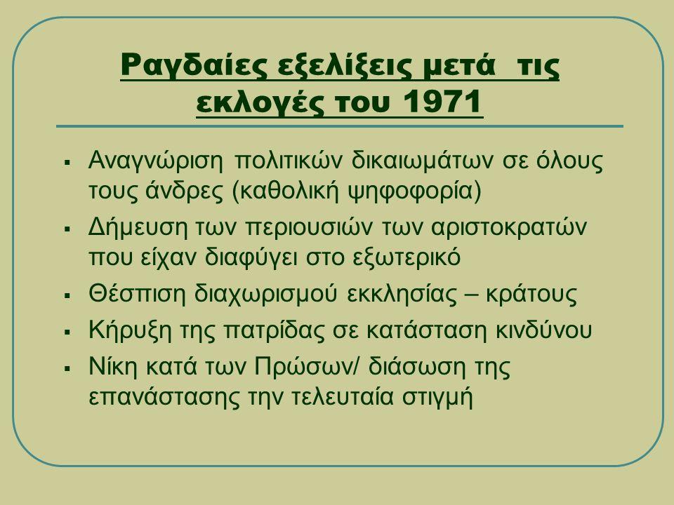 Ραγδαίες εξελίξεις μετά τις εκλογές του 1971  Αναγνώριση πολιτικών δικαιωμάτων σε όλους τους άνδρες (καθολική ψηφοφορία)  Δήμευση των περιουσιών των