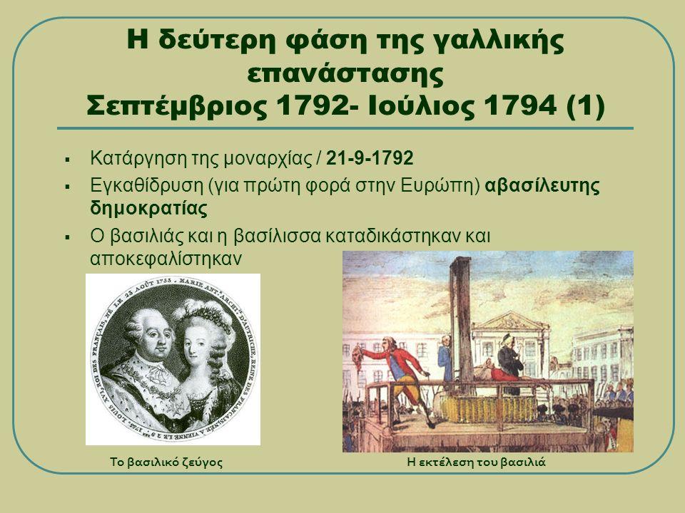 Η δεύτερη φάση της γαλλικής επανάστασης Σεπτέμβριος 1792- Ιούλιος 1794 (1)  Κατάργηση της μοναρχίας / 21-9-1792  Εγκαθίδρυση (για πρώτη φορά στην Ευρώπη) αβασίλευτης δημοκρατίας  Ο βασιλιάς και η βασίλισσα καταδικάστηκαν και αποκεφαλίστηκαν Το βασιλικό ζεύγοςΗ εκτέλεση του βασιλιά