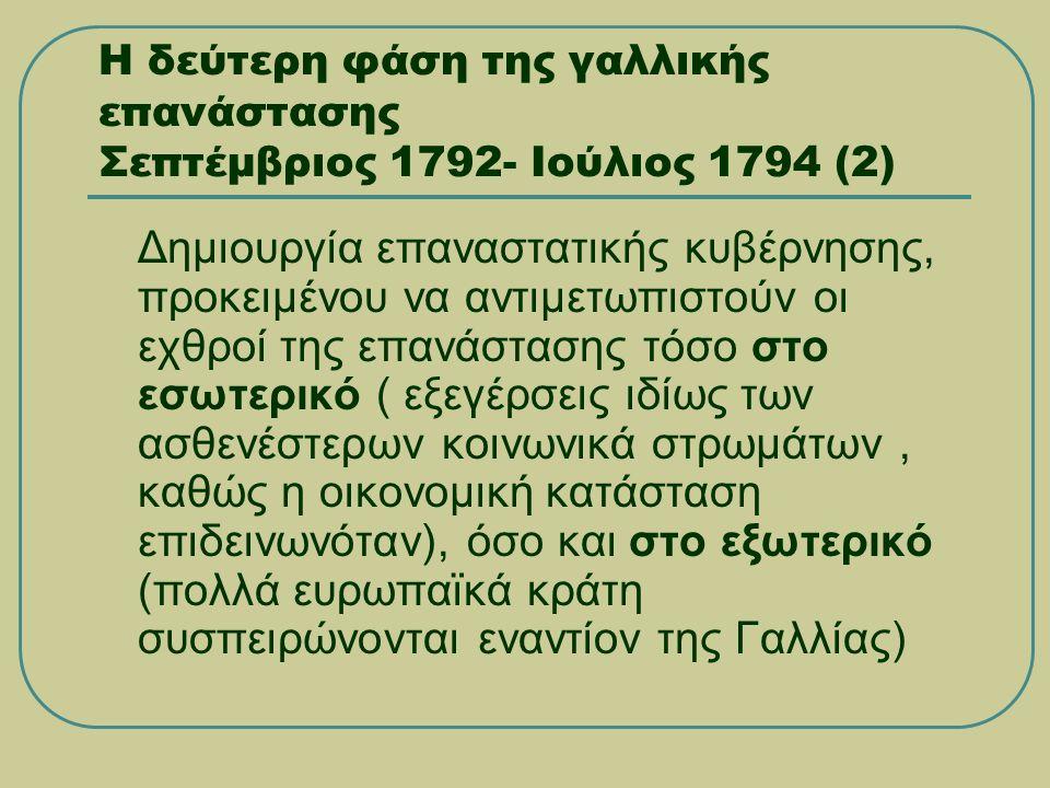 Η δεύτερη φάση της γαλλικής επανάστασης Σεπτέμβριος 1792- Ιούλιος 1794 (2)  Δημιουργία επαναστατικής κυβέρνησης, προκειμένου να αντιμετωπιστούν οι εχθροί της επανάστασης τόσο στο εσωτερικό ( εξεγέρσεις ιδίως των ασθενέστερων κοινωνικά στρωμάτων, καθώς η οικονομική κατάσταση επιδεινωνόταν), όσο και στο εξωτερικό (πολλά ευρωπαϊκά κράτη συσπειρώνονται εναντίον της Γαλλίας)