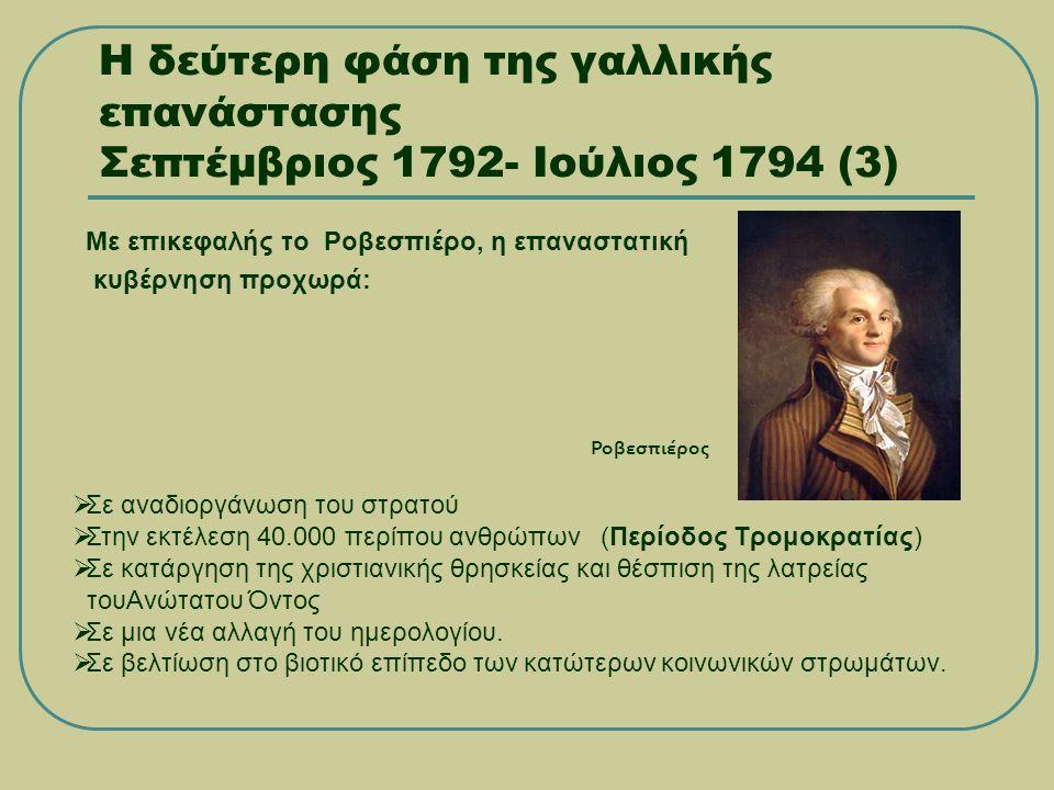 Η δεύτερη φάση της γαλλικής επανάστασης Σεπτέμβριος 1792- Ιούλιος 1794 (3) Με επικεφαλής το Ροβεσπιέρο, η επαναστατική κυβέρνηση προχωρά:  Σε αναδιοργάνωση του στρατού  Στην εκτέλεση 40.000 περίπου ανθρώπων (Περίοδος Τρομοκρατίας)  Σε κατάργηση της χριστιανικής θρησκείας και θέσπιση της λατρείας τουΑνώτατου Όντος  Σε μια νέα αλλαγή του ημερολογίου.