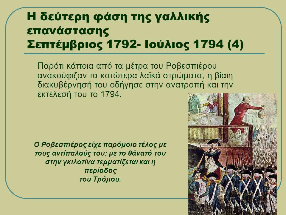Η δεύτερη φάση της γαλλικής επανάστασης Σεπτέμβριος 1792- Ιούλιος 1794 (4) Παρότι κάποια από τα μέτρα του Ροβεσπιέρου ανακούφιζαν τα κατώτερα λαϊκά στρώματα, η βίαιη διακυβέρνησή του οδήγησε στην ανατροπή και την εκτέλεσή του το 1794.