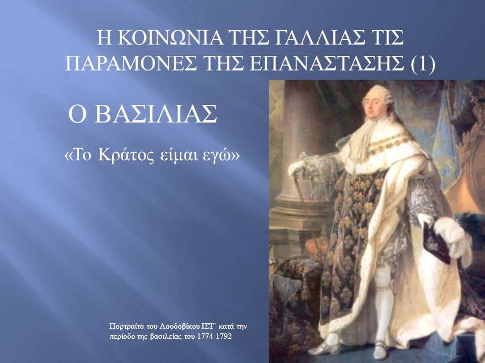 Η ΚΟΙΝΩΝΙΑ ΤΗΣ ΓΑΛΛΙΑΣ ΤΙΣ ΠΑΡΑΜΟΝΕΣ ΤΗΣ ΕΠΑΝΑΣΤΑΣΗΣ (1) Ο ΒΑΣΙΛΙΑΣ « Το Κράτος είμαι εγώ » Πορτραίτο του Λουδοβίκου ΙΣΤ΄ κατά την περίοδο της βασιλείας του 1774-1792