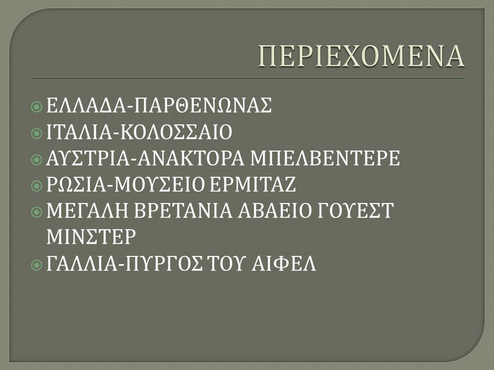  ΕΛΛΑΔΑ - ΠΑΡΘΕΝΩΝΑΣ  ΙΤΑΛΙΑ - ΚΟΛΟΣΣΑΙΟ  ΑΥΣΤΡΙΑ - ΑΝΑΚΤΟΡΑ ΜΠΕΛΒΕΝΤΕΡΕ  ΡΩΣΙΑ - ΜΟΥΣΕΙΟ ΕΡΜΙΤΑΖ  ΜΕΓΑΛΗ ΒΡΕΤΑΝΙΑ ΑΒΑΕΙΟ ΓΟΥΕΣΤ ΜΙΝΣΤΕΡ  ΓΑΛΛΙΑ - ΠΥΡΓΟΣ ΤΟΥ ΑΙΦΕΛ