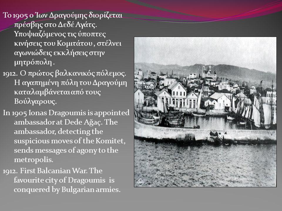To 1905 ο Ίων Δραγούμης διορίζεται πρέσβης στο Δεδέ Αγάτς. Υποψιαζόμενος τις ύποπτες κινήσεις του Κομιτάτου, στέλνει αγωνιώδεις εκκλήσεις στην μητρόπο