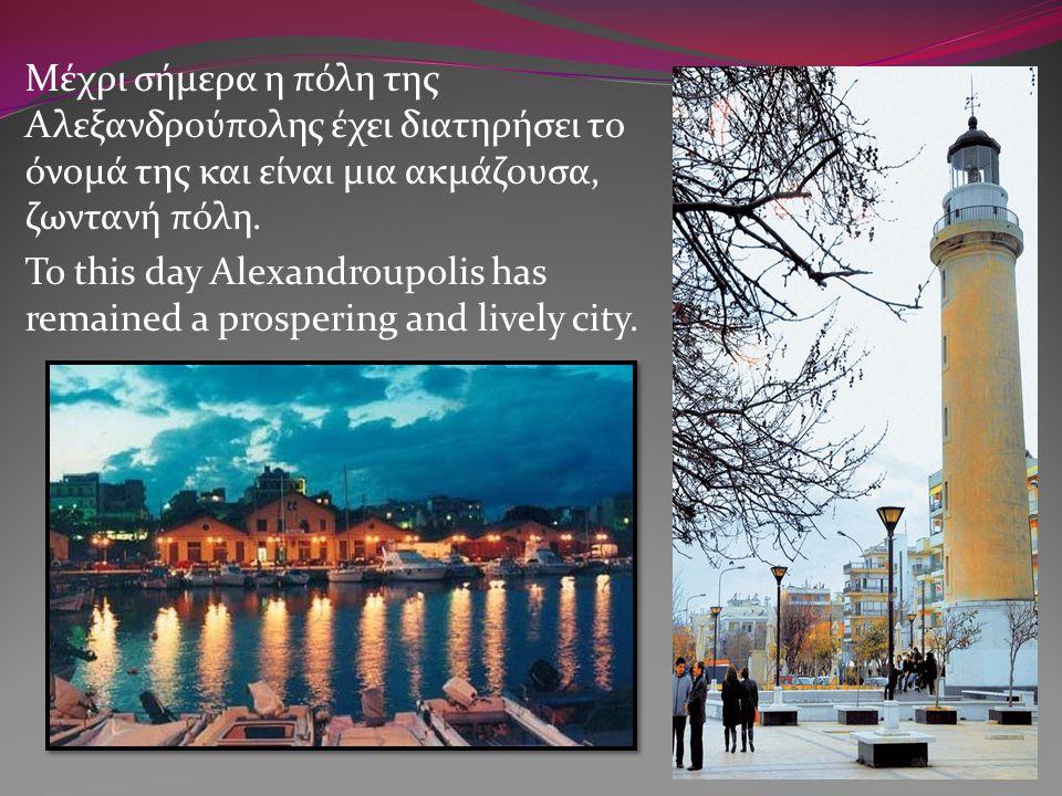 Μέχρι σήμερα η πόλη της Αλεξανδρούπολης έχει διατηρήσει το όνομά της και είναι μια ακμάζουσα, ζωντανή πόλη. To this day Alexandroupolis has remained a