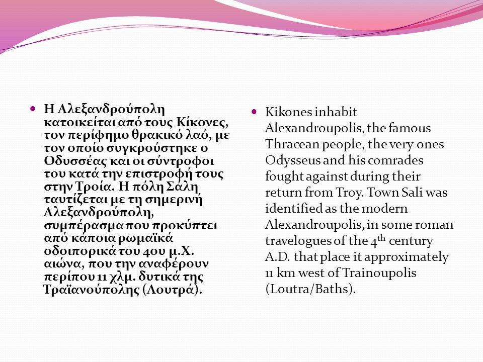 Η Αλεξανδρούπολη κατοικείται από τους Κίκονες, τον περίφημο θρακικό λαό, με τον οποίο συγκρούστηκε ο Οδυσσέας και οι σύντροφοι του κατά την επιστροφή τους στην Τροία.
