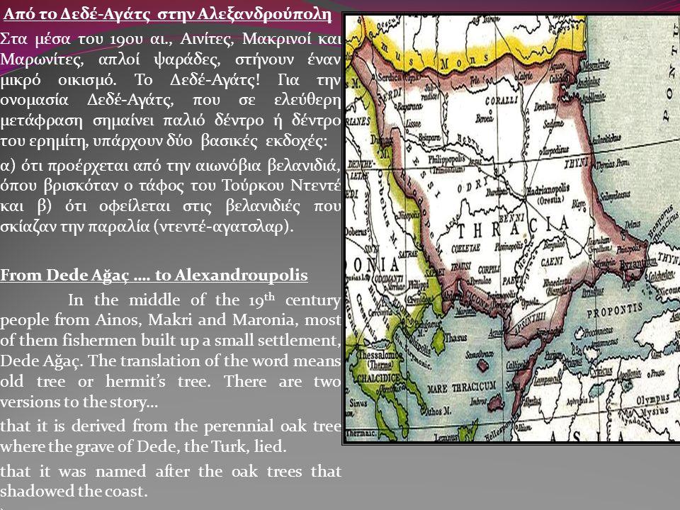 Από το Δεδέ-Αγάτς στην Αλεξανδρούπολη Στα μέσα του 19ου αι., Αινίτες, Μακρινοί και Μαρωνίτες, απλοί ψαράδες, στήνουν έναν μικρό οικισμό. Το Δεδέ-Αγάτς