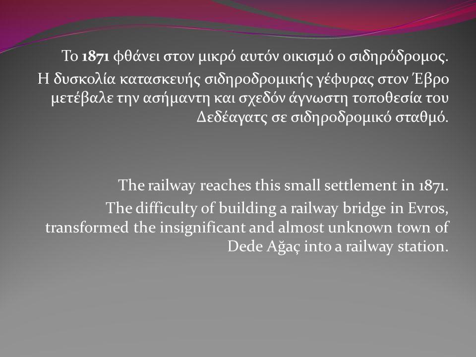 Το 1871 φθάνει στον μικρό αυτόν οικισμό ο σιδηρόδρομος. Η δυσκολία κατασκευής σιδηροδρομικής γέφυρας στον Έβρο μετέβαλε την ασήμαντη και σχεδόν άγνωστ