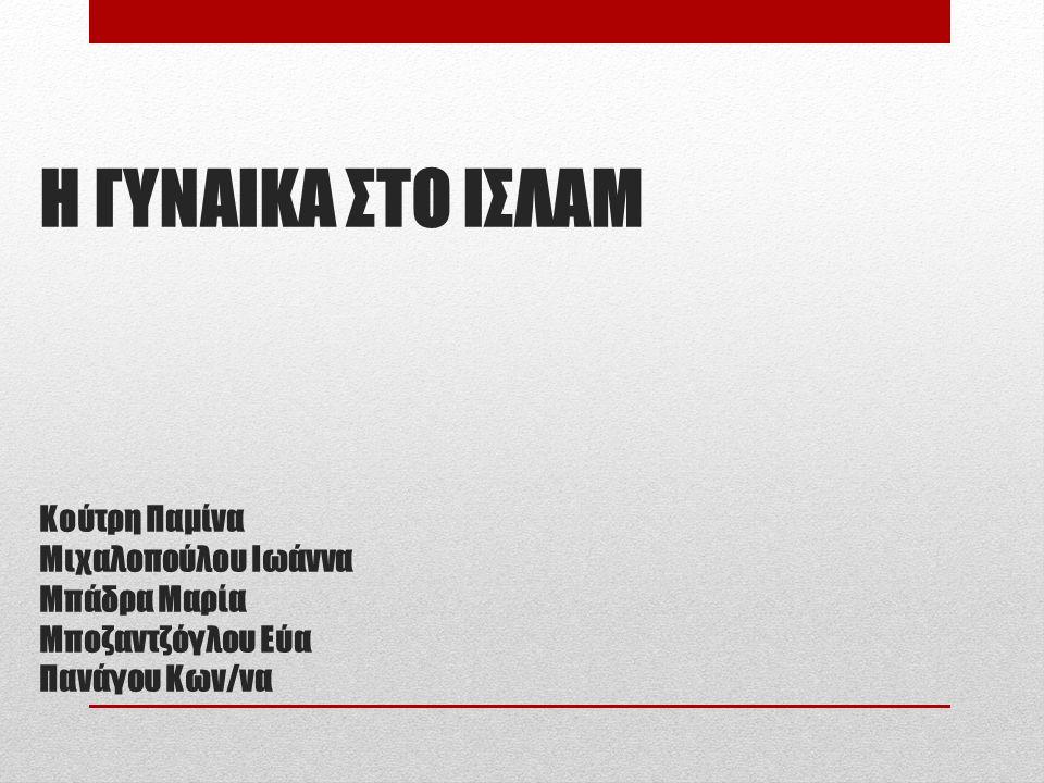 Η ΓΥΝΑΙΚΑ ΣΤΟ ΙΣΛΑΜ Κούτρη Παμίνα Μιχαλοπούλου Ιωάννα Μπάδρα Μαρία Μποζαντζόγλου Εύα Πανάγου Κων/να