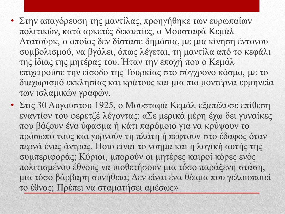 Στην απαγόρευση της μαντίλας, προηγήθηκε των ευρωπαίων πολιτικών, κατά αρκετές δεκαετίες, ο Μουσταφά Κεµάλ Ατατούρκ, ο οποίος δεν δίστασε δημόσια, µε μια κίνηση έντονου συµβολισµού, να βγάλει, όπως λέγεται, τη μαντίλα από το κεφάλι της ίδιας της μητέρας του.