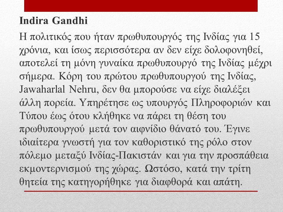 Indira Gandhi Η πολιτικός που ήταν πρωθυπουργός της Ινδίας για 15 χρόνια, και ίσως περισσότερα αν δεν είχε δολοφονηθεί, αποτελεί τη µόνη γυναίκα πρωθυπουργό της Ινδίας µέχρι σήµερα.