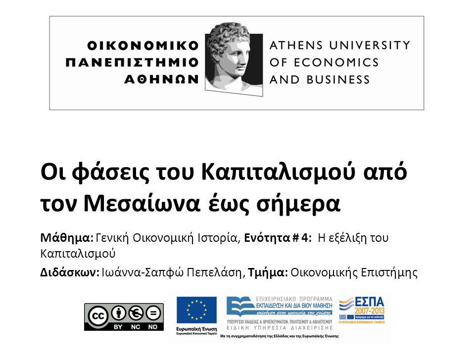 Οι φάσεις του Καπιταλισμού από τον Μεσαίωνα έως σήμερα Μάθημα: Γενική Οικονομική Ιστορία, Ενότητα # 4: Η εξέλιξη του Καπιταλισμού Διδάσκων: Ιωάννα-Σαπφώ Πεπελάση, Τμήμα: Οικονομικής Επιστήμης