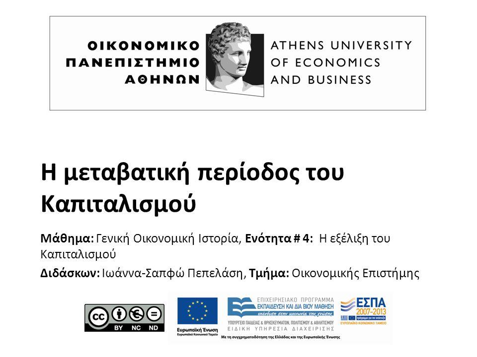 Η μεταβατική περίοδος του Καπιταλισμού Μάθημα: Γενική Οικονομική Ιστορία, Ενότητα # 4: Η εξέλιξη του Καπιταλισμού Διδάσκων: Ιωάννα-Σαπφώ Πεπελάση, Τμήμα: Οικονομικής Επιστήμης
