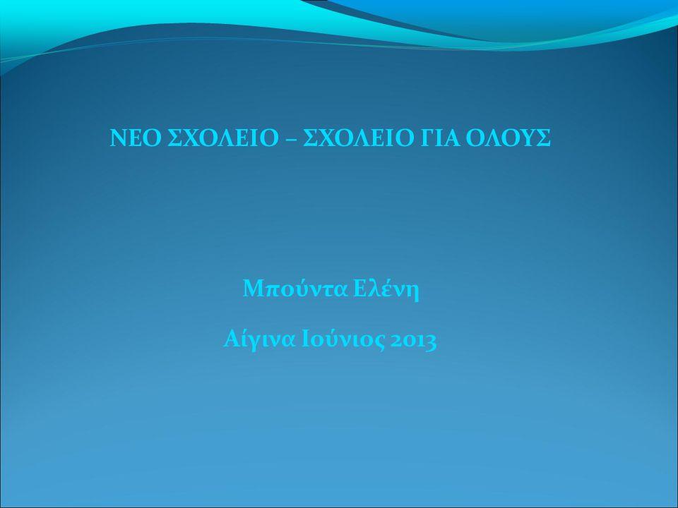 ΝΕΟ ΣΧΟΛΕΙΟ – ΣΧΟΛΕΙΟ ΓΙΑ ΟΛΟΥΣ Μπούντα Ελένη Αίγινα Ιούνιος 2013
