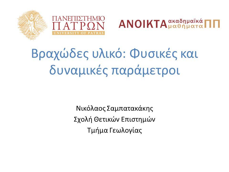 Βραχώδες υλικό: Φυσικές και δυναμικές παράμετροι Νικόλαος Σαμπατακάκης Σχολή Θετικών Επιστημών Τμήμα Γεωλογίας