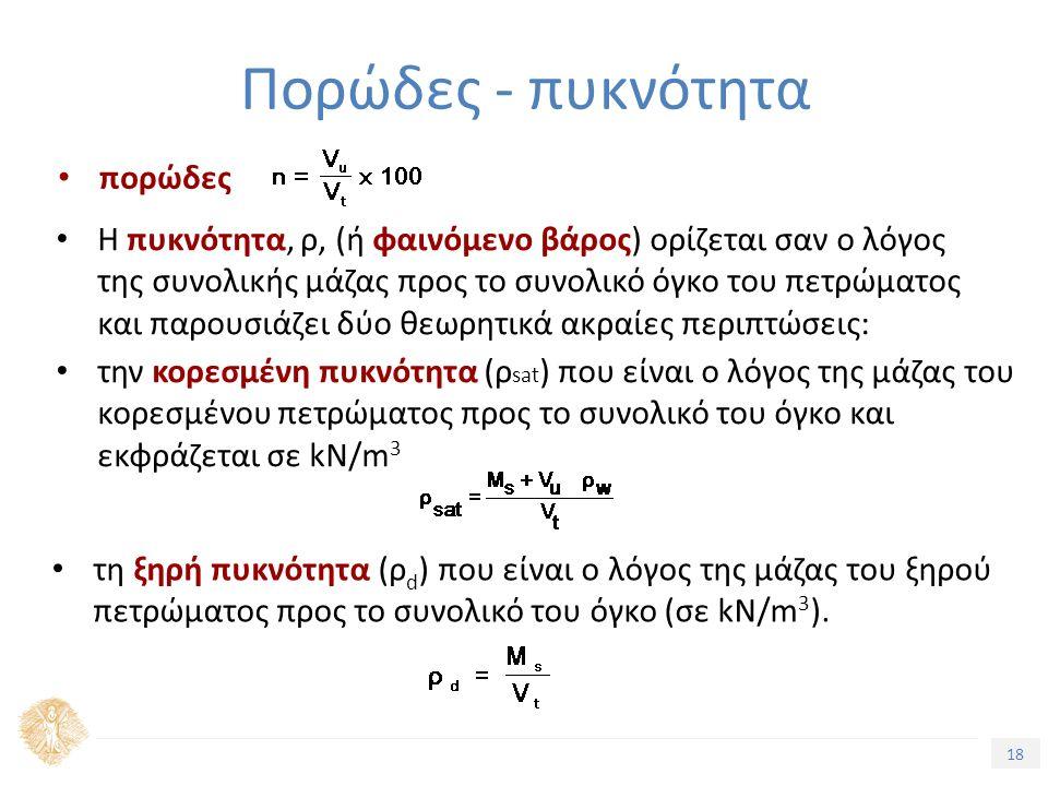 18 Πορώδες - πυκνότητα πορώδες Η πυκνότητα, ρ, (ή φαινόμενο βάρος) ορίζεται σαν ο λόγος της συνολικής μάζας προς το συνολικό όγκο του πετρώματος και παρουσιάζει δύο θεωρητικά ακραίες περιπτώσεις: την κορεσμένη πυκνότητα (ρ sat ) που είναι ο λόγος της μάζας του κορεσμένου πετρώματος προς το συνολικό του όγκο και εκφράζεται σε kΝ/m 3 τη ξηρή πυκνότητα (ρ d ) που είναι ο λόγος της μάζας του ξηρού πετρώματος προς το συνολικό του όγκο (σε kΝ/m 3 ).